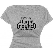 I'm in shape, round is a shape - Funny Fitness T Shirt