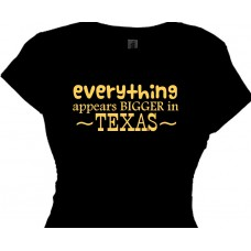 everything appears bigger in Texas--womens texas t shirt