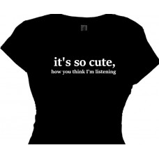 It's So Cute How You Think I'm Listening -  Girls Fun T Shirt