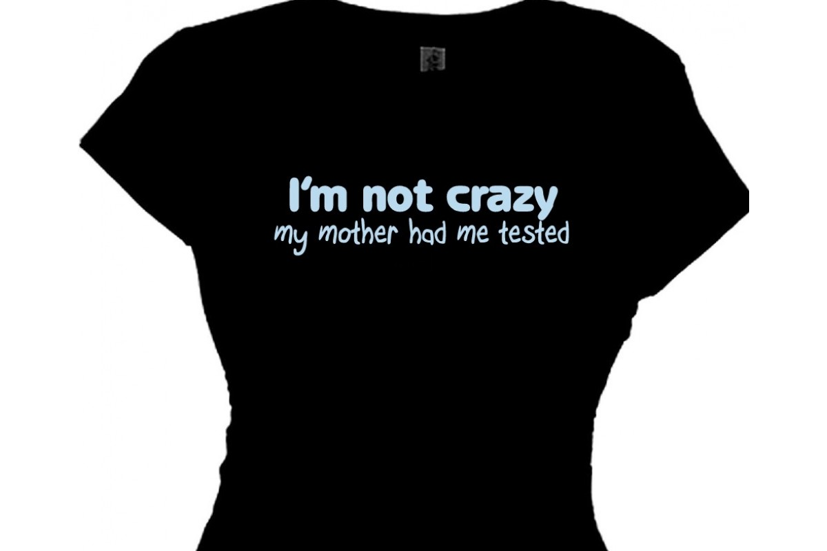 Im Not Crazy My Mother Had Me Tested Funny Quotes T Shirt