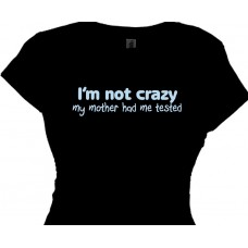 """I'M NOT CRAZY, my mother had me tested Funny Quotes T-Shirt"""