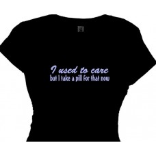 """I used to care, but I take a pill for that now. Women's T-shirt"""