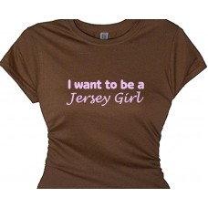 I want to be a Jersey Girl - Jersey Girl Ladies Tee Shirts