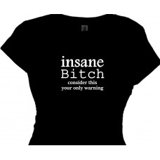 Insane Bitch - Bitchy Women who are Certifiably Nuts T Shirt