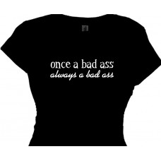 Once A Bad Ass Always A Bad Ass - Bitchy T Shirt