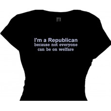 I'm  a Republican, because not everyone can be on welfare