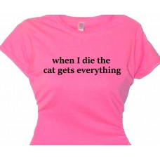 When I Die The Cat Gets Everything - Gag Gift T-Shirt