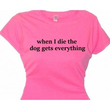 When I Die The Dog Gets Everything - Dog Club T-Shirt
